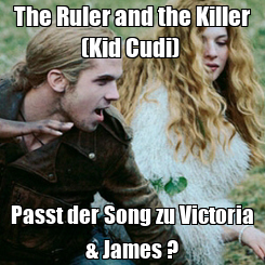 Poster: The Ruler and the Killer (Kid Cudi)  Passt der Song zu Victoria & James ?