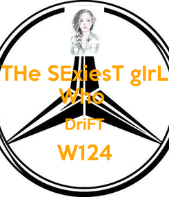 Poster: THe SExiesT gIrL Who  DriFT W124
