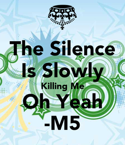 Poster: The Silence Is Slowly Killing Me Oh Yeah -M5