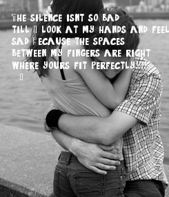 Poster: The silence isn't so bad, till I look at my hands and feel  sad. Because the spaces  between my fingers are right  where yours fit perfectly.....!!!!   -_-