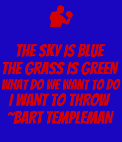 Poster: THE SKY IS BLUE THE GRASS IS GREEN  WHAT DO WE WANT TO DO I WANT TO THROW ~BART TEMPLEMAN
