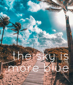Poster:    the sky is  more blue