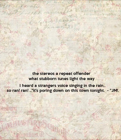 """Poster: the stereos a repeat offender what stubborn tunes light the way  I heard a strangers voice singing in the rain.. so ran! ran! ..""""it's poring down on this town tonight.  - """"JM!."""