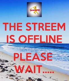 Poster: THE STREEM IS OFFLINE  PLEASE  WAIT.....