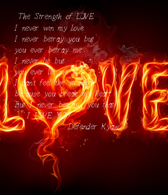 Poster:   The Strength of LOVE  I never win my love  I never betray you but  you ever betray me  I never lie but  you ever lie me  I can't