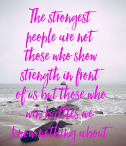 Poster: The strongest people are not those who show strength in front of us but those who win battles we  know nothing about