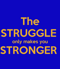 Poster: The STRUGGLE  only makes you STRONGER