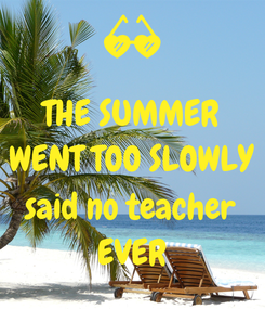 Poster: THE SUMMER WENT TOO SLOWLY  said no teacher EVER