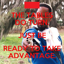 Poster: THE TABLES DO TURN. JUST BE READY TO TAKE ADVANTAGE.