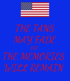 Poster: THE TANS MAY FADE BUT THE MEMORIES  WILL REMAIN