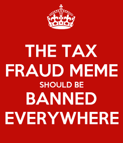 Poster: THE TAX FRAUD MEME SHOULD BE BANNED EVERYWHERE