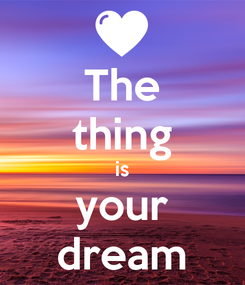 Poster: The thing is your dream