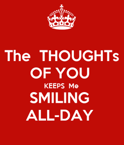Poster: The  THOUGHTs OF YOU  KEEPS  Me  SMILING  ALL-DAY