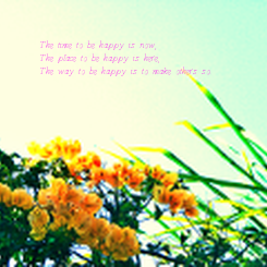 Poster: The time to be happy is now, The place to be happy is here, The way to be happy is to make others so.