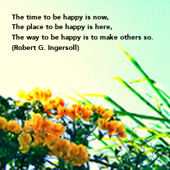 Poster: The time to be happy is now, The place to be happy is here, The way to be happy is to make others so. (Robert G. Ingersoll)