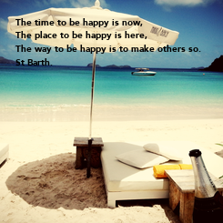 Poster: The time to be happy is now, The place to be happy is here, The way to be happy is to make others so.  St Barth.