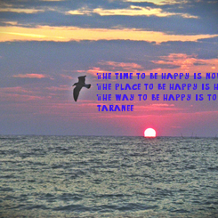Poster: The time to be happy is now, The place to be happy is here, The way to be happy is to make others so. (taranee  )