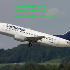 Poster: the time to fly is now. lufthansa is the most,  seccure airline in the world.
