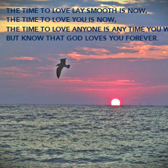 Poster: THE TIME TO LOVE LAY SMOOTH IS NOW, THE TIME TO LOVE YOU IS NOW, THE TIME TO LOVE ANYONE IS ANY TIME YOU WHAT, BUT KNOW THAT GOD LOVES YOU FOREVER.