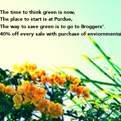 Poster: The time to think green is now, The place to start is at Purdue, The way to save green is to go to Broggers'. 40% off every sale with purchase of enviornmentaly friendly
