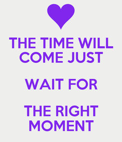 Poster: THE TIME WILL COME JUST WAIT FOR THE RIGHT MOMENT