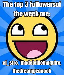 Poster: The top 3 followersof the week are: el_stro,  madeleinemaguire, thedreampeacock