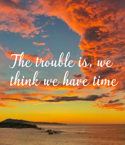 Poster: The trouble is, we  think we have time