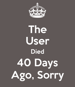 Poster: The User Died 40 Days Ago, Sorry