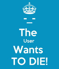 Poster: -_- The  User  Wants  TO DIE!