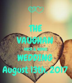 Poster: THE VAUGHAN  NICK & NIKKI  WEDDING  August 13th, 2017