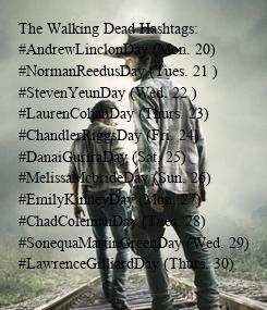 Poster: The Walking Dead Hashtags: #AndrewLinclonDay (Mon. 20) #NormanReedusDay (Tues. 21 ) #StevenYeunDay (Wed. 22 ) #LaurenCohanDay (Thurs. 23) #ChandlerRiggsDay (Fri. 24) #DanaiGuriraDay (Sat. 25) #MelissaMcbrideDay (Sun. 26) #EmilyKinneyDay (Mon. 27) #ChadColemanDay (Tues. 28) #SonequaMartinGreenDay (Wed. 29) #LawrenceGilliardDay (Thurs. 30)