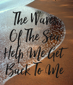 Poster: The Waves Of The Sea Help Me Get Back To Me