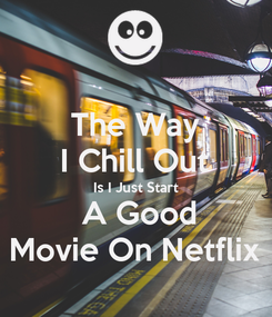 Poster: The Way I Chill Out Is I Just Start  A Good Movie On Netflix