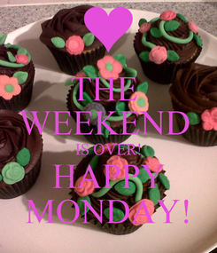 Poster: THE  WEEKEND  IS OVER! HAPPY MONDAY!