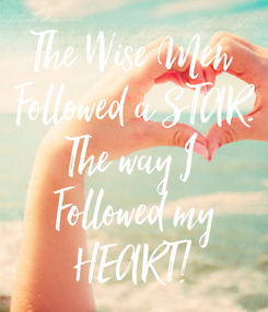 Poster: The Wise Men  Followed a STAR. The way I  Followed my HEART!
