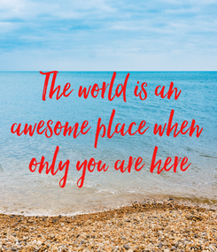 Poster: The world is an awesome place when  only you are here