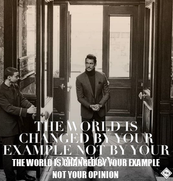 Poster:  THE WORLD IS CHANGED BY YOUR EXAMPLE NOT YOUR OPINION