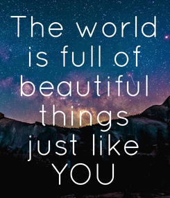Poster: The world is full of beautiful things just like YOU