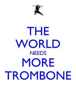 Poster: THE WORLD NEEDS MORE TROMBONE