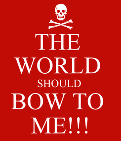 Poster: THE  WORLD  SHOULD  BOW TO  ME!!!