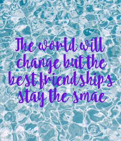 Poster: The world will  change but the  best friendships  stay the smae