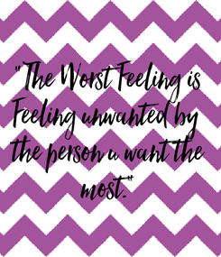 """Poster: """"The Worst Feeling is Feeling unwanted by  the person u want the most."""""""