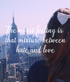 Poster: The worst feeling is  that mixture between  hate and love