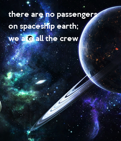 Poster: there are no passengers on spaceship earth; we are all the crew