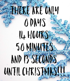 Poster: There are only 0 days 14 hours  50 minutes and 13 seconds  until Christmas!!!