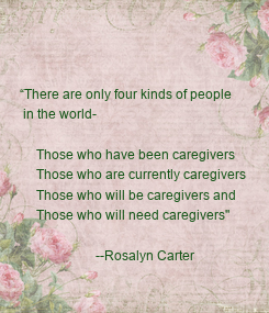"""Poster: """"There are only four kinds of people   in the world-       Those who have been caregivers      Those who are currently caregivers"""