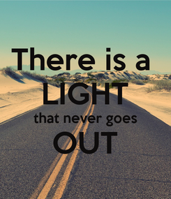 Poster: There is a  LIGHT that never goes OUT