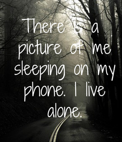 Poster: There is a  picture of me  sleeping on my  phone. I live  alone.