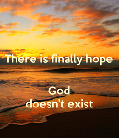 Poster: There is finally hope   God doesn't exist