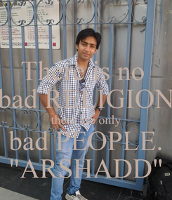 """Poster: There is no  bad RELIGION there are only bad PEOPLE. """"ARSHADD"""""""